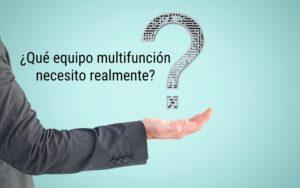 ¿Qué equipo multifunción necesito realmente?